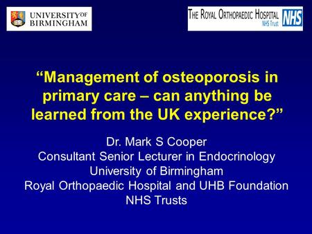 """Management of osteoporosis in primary care – can anything be learned from the UK experience?"" Dr. Mark S Cooper Consultant Senior Lecturer in Endocrinology."