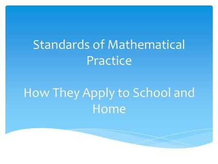 Standards of Mathematical Practice How They Apply to School and Home.