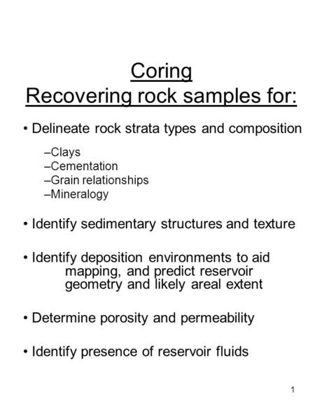 1 Coring Recovering rock samples for: Delineate rock strata types and composition –Clays –Cementation –Grain relationships –Mineralogy Identify sedimentary.