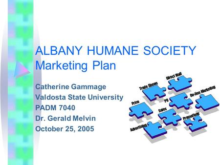 ALBANY HUMANE SOCIETY Marketing Plan Catherine Gammage Valdosta State University PADM 7040 Dr. Gerald Melvin October 25, 2005.