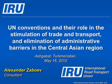 © International Road Transport Union (IRU) 2012 UN conventions and their role in the stimulation of trade and transport, and elimination of administrative.