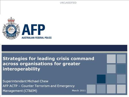 UNCLASSIFIED Strategies for leading crisis command across organisations for greater interoperability Superintendant Michael Chew AFP ACTP – Counter Terrorism.