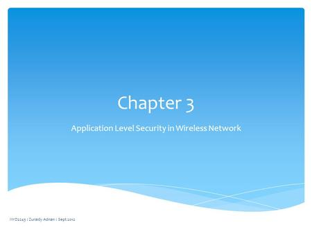 Chapter 3 Application Level Security in Wireless Network IWD2243 : Zuraidy Adnan : Sept 2012.