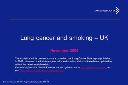 © Cancer Research UK 2007 Registered charity number 1089464 Lung cancer and smoking – UK November 2009 The statistics in this presentation are based on.