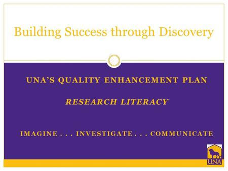 UNA'S QUALITY ENHANCEMENT PLAN RESEARCH LITERACY IMAGINE... INVESTIGATE... COMMUNICATE Building Success through Discovery.