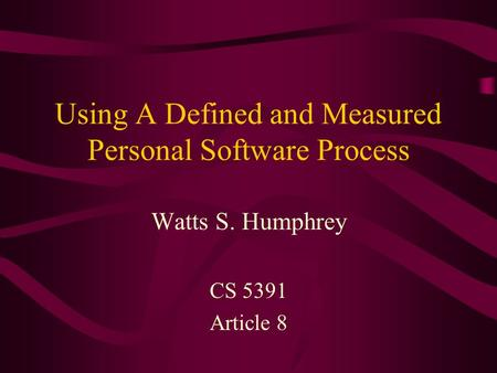 Using A Defined and Measured Personal Software Process Watts S. Humphrey CS 5391 Article 8.