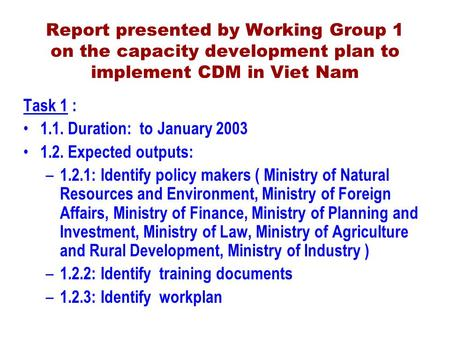 Report presented by Working Group 1 on the capacity development plan to implement CDM in Viet Nam Task 1 : 1.1. Duration: to January 2003 1.2. Expected.