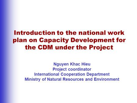 Introduction to the national work plan on Capacity Development for the CDM under the Project Nguyen Khac Hieu Project coordinator International Cooperation.