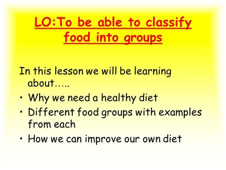 LO:To be able to classify food into groups In this lesson we will be learning about ….. Why we need a healthy diet Different food groups with examples.