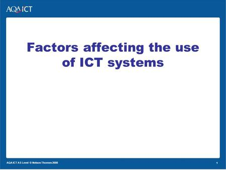 1 AQA ICT AS Level © Nelson Thornes 2008 1 Factors affecting the use of ICT systems.