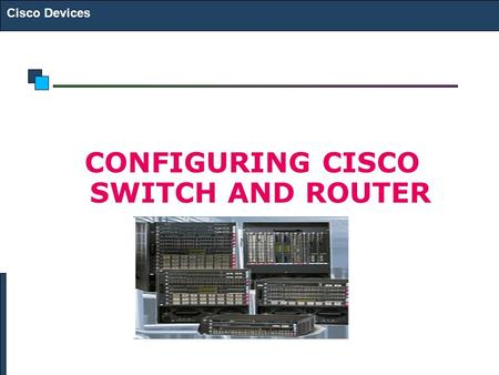 Cisco Devices CONFIGURING CISCO SWITCH AND ROUTER.
