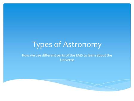 Types of Astronomy How we use different parts of the EMS to learn about the Universe.