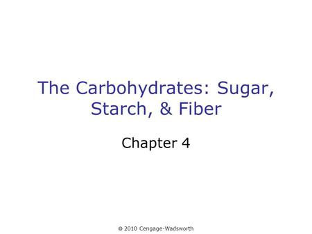  2010 Cengage-Wadsworth The Carbohydrates: Sugar, Starch, & Fiber Chapter 4.