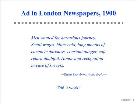 Segment–1 Ad in London Newspapers, 1900 Men wanted for hazardous journey. Small wages, bitter cold, long months <strong>of</strong> complete darkness, constant danger,