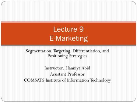 Lecture 9 E-Marketing Segmentation, Targeting, Differentiation, and Positioning Strategies Instructor: Hanniya Abid Assistant Professor COMSATS Institute.