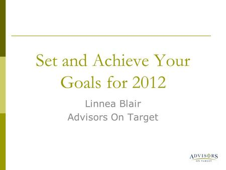 Set and Achieve Your Goals for 2012 Linnea Blair Advisors On Target.