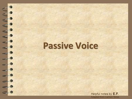 Passive Voice Helpful notes by E.F. Adapted from Carmen Torres.