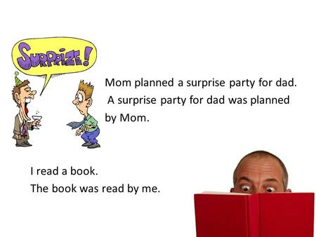 Mom planned a surprise party for dad. A surprise party for dad was planned by Mom. I read a book. The book was read by me.