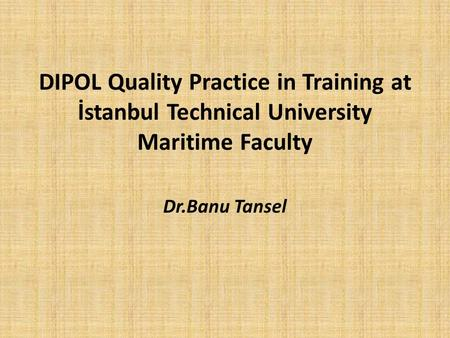 DIPOL Quality Practice in Training at İstanbul Technical University Maritime Faculty Dr.Banu Tansel.