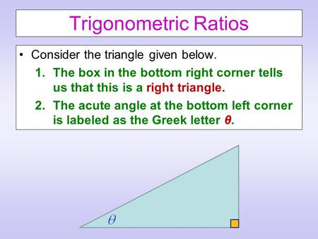 Trigonometric Ratios Consider the triangle given below. 1.The box in the bottom right corner tells us that this is a right triangle. 2.The acute angle.