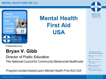 Mental Health First Aid USA Presentation by Bryan V. Gibb Director of Public Education The National Council for Community Behavioral Healthcare Program.