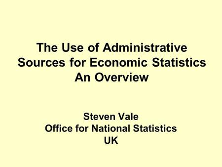 The Use of Administrative Sources for Economic Statistics An Overview Steven Vale Office for National Statistics UK.