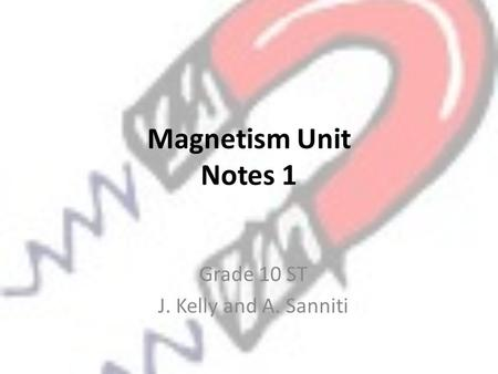 Magnetism Unit Notes 1 Grade 10 ST J. Kelly and A. Sanniti.