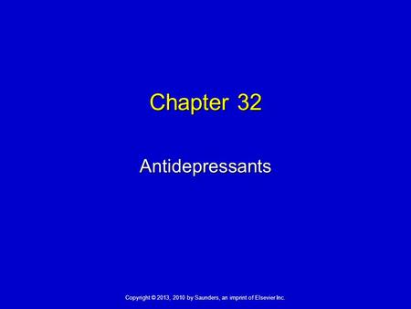 Copyright © 2013, 2010 by Saunders, an imprint of Elsevier Inc. Chapter 32 Antidepressants.