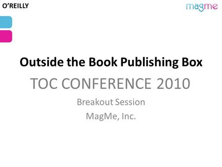 Outside the Book Publishing Box Breakout Session MagMe, Inc. TOC CONFERENCE 2010 O'REILLY.