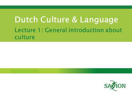 Step up to Saxion. Dutch Culture & Language Lecture 1: General introduction about culture.