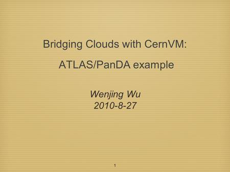 1 Bridging Clouds with CernVM: ATLAS/PanDA example Wenjing Wu 2010-8-27.