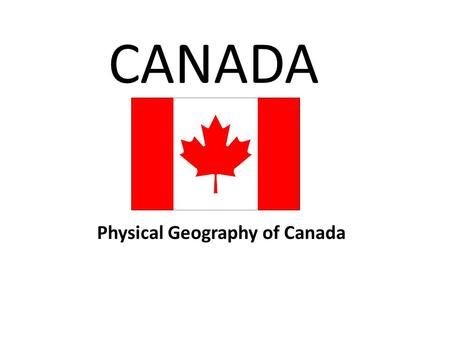 CANADA Physical Geography of Canada. Think, Pair, Share With the person sitting next to you, make a list of things you think of when you think of Canada.