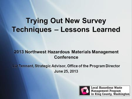 Trying Out New Survey Techniques – Lessons Learned 2013 Northwest Hazardous Materials Management Conference Liz Tennant, Strategic Advisor, Office of the.
