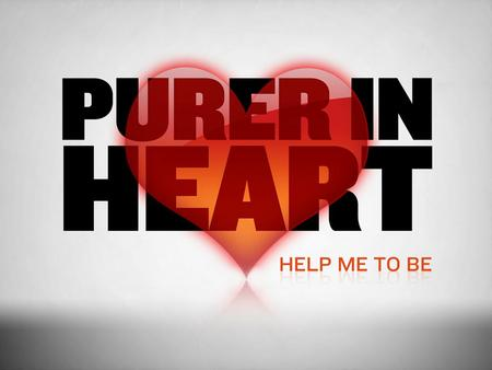 In This Study  What is the Christian's heart?  What does it mean to be pure?  Purity of heart in the Bible  God's part in purifying the heart  Biblical.