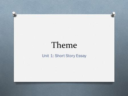 Theme Unit 1: Short Story Essay. Thesis Statement O A thesis statement is the sentence of your essay that encapsulates the topic you are writing about.