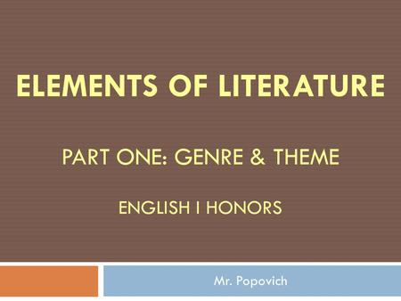 ELEMENTS OF LITERATURE PART ONE: GENRE & THEME ENGLISH I HONORS Mr. Popovich.