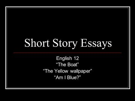 "English 12 ""The Boat"" ""The Yellow wallpaper"" ""Am I Blue?"""