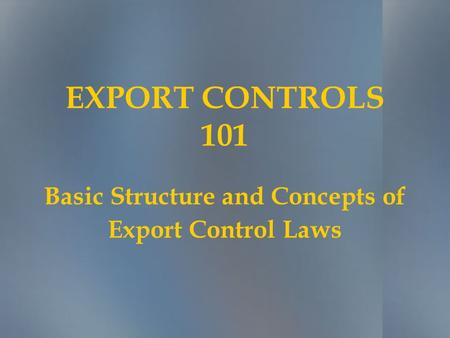 EXPORT CONTROLS 101 Basic Structure and Concepts of Export Control Laws.