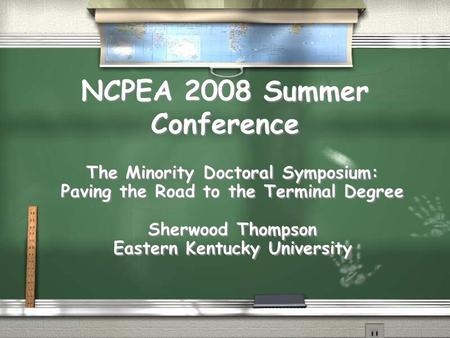 NCPEA 2008 Summer Conference The Minority Doctoral Symposium: Paving the Road to the Terminal Degree Sherwood Thompson Eastern Kentucky University The.