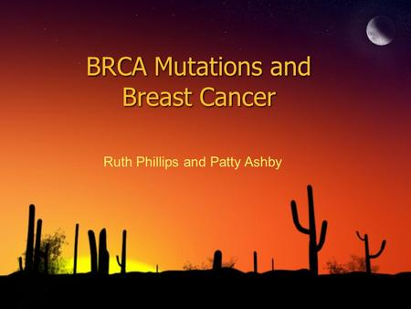 BRCA Mutations and Breast Cancer Ruth Phillips and Patty Ashby.