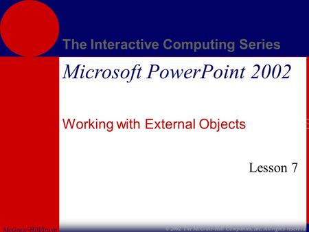 McGraw-Hill/Irwin The Interactive Computing Series © 2002 The McGraw-Hill Companies, Inc. All rights reserved. Microsoft PowerPoint 2002 Working with External.