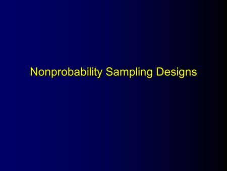 Nonprobability Sampling Designs. Major Issues Likely to misrepresent the population May be difficult or impossible to detect this misrepresentation.