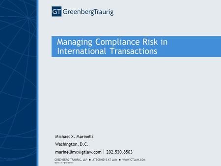 GREENBERG TRAURIG, LLP ATTORNEYS AT LAW WWW.GTLAW.COM ©2010. All rights reserved. Managing Compliance Risk in International Transactions Michael X. Marinelli.