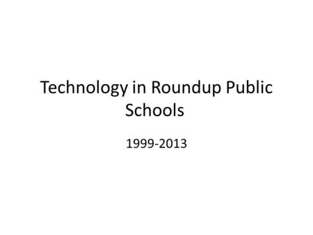 Technology in Roundup Public Schools 1999-2013. 1999 Approximately 50 to 60 total computers and 30 printers in the District 20 iMac Plus--High School.