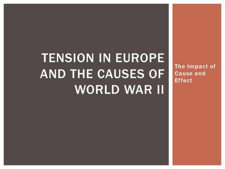 The Impact of Cause and Effect TENSION IN EUROPE AND THE CAUSES OF WORLD WAR II.