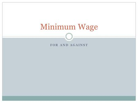 FOR AND AGAINST Minimum Wage. Aim The main aim is to reduce poverty and to reduce pay differentials between men and women. Other aims include reducing.