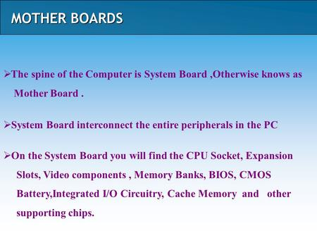 MOTHER BOARDS  The spine of the Computer is System Board,Otherwise knows as Mother Board.  System Board interconnect the entire peripherals in the PC.