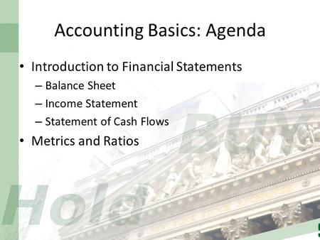 Accounting Basics: Agenda Introduction to Financial Statements – Balance Sheet – Income Statement – Statement of Cash Flows Metrics and Ratios.