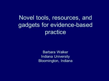 Novel tools, resources, and gadgets for evidence-based practice Barbara Walker Indiana University Bloomington, Indiana.