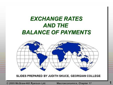 © 2005 McGraw-Hill Ryerson Ltd. Macroeconomics, Chapter 17 1 EXCHANGE RATES AND THE BALANCE OF PAYMENTS SLIDES PREPARED BY JUDITH SKUCE, GEORGIAN COLLEGE.